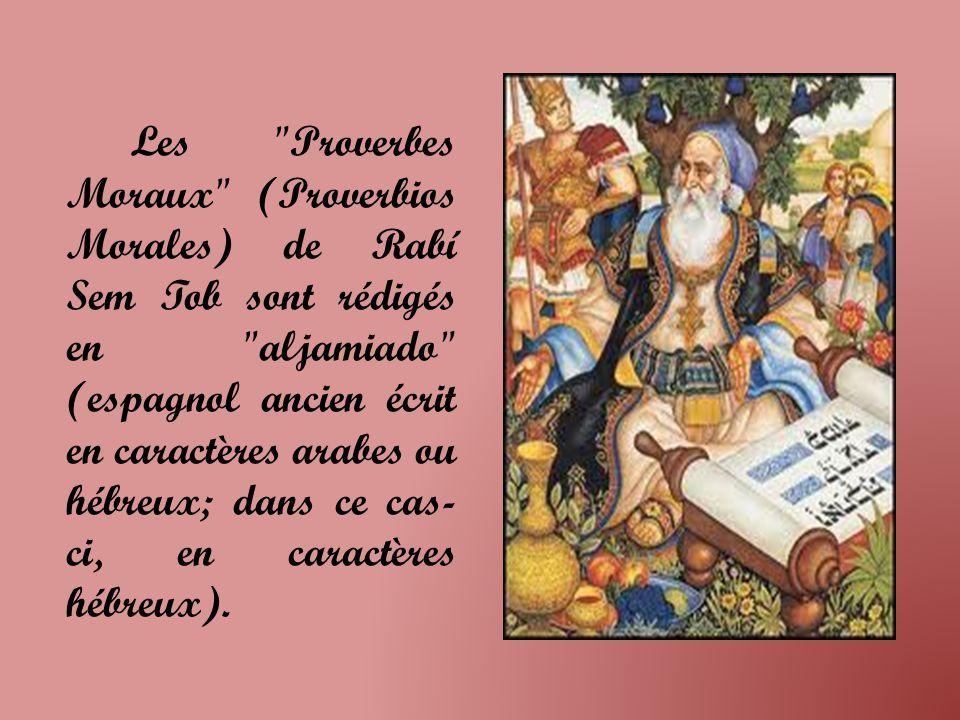 Les Proverbes Moraux (Proverbios Morales) de Rabí Sem Tob sont rédigés en aljamiado (espagnol ancien écrit en caractères arabes ou hébreux; dans ce cas-ci, en caractères hébreux).