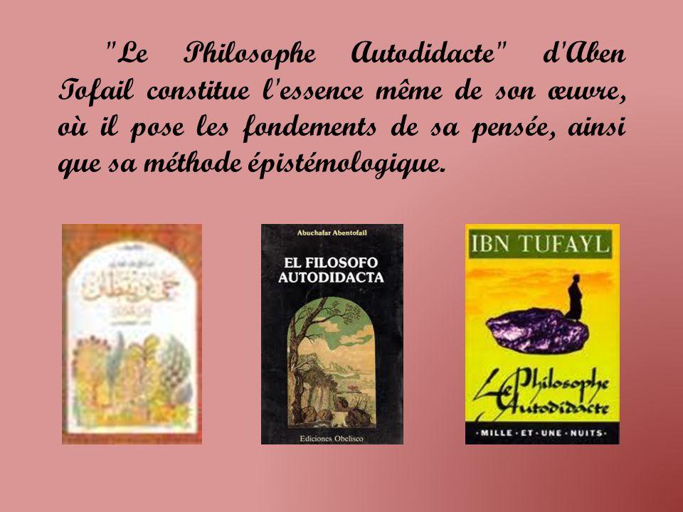 Le Philosophe Autodidacte d Aben Tofail constitue l essence même de son œuvre, où il pose les fondements de sa pensée, ainsi que sa méthode épistémologique.