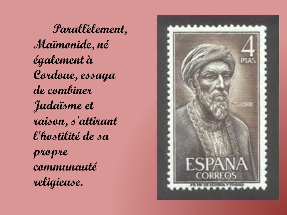 Parallèlement, Maïmonide, né également à Cordoue, essaya de combiner Judaïsme et raison, s attirant l hostilité de sa propre communauté religieuse.