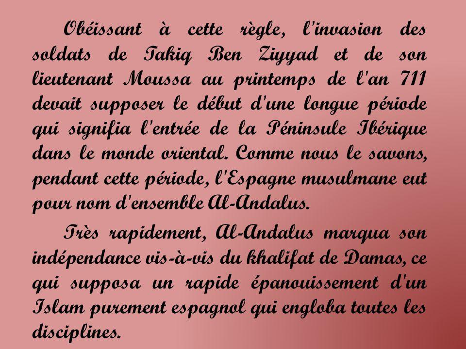 Obéissant à cette règle, l invasion des soldats de Takiq Ben Ziyyad et de son lieutenant Moussa au printemps de l an 711 devait supposer le début d une longue période qui signifia l entrée de la Péninsule Ibérique dans le monde oriental. Comme nous le savons, pendant cette période, l Espagne musulmane eut pour nom d ensemble Al-Andalus.