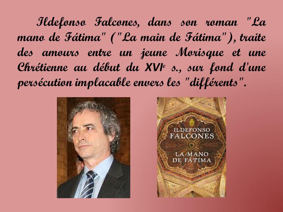 Ildefonso Falcones, dans son roman La mano de Fátima ( La main de Fátima ), traite des amours entre un jeune Morisque et une Chrétienne au début du XVIe s., sur fond d une persécution implacable envers les différents .