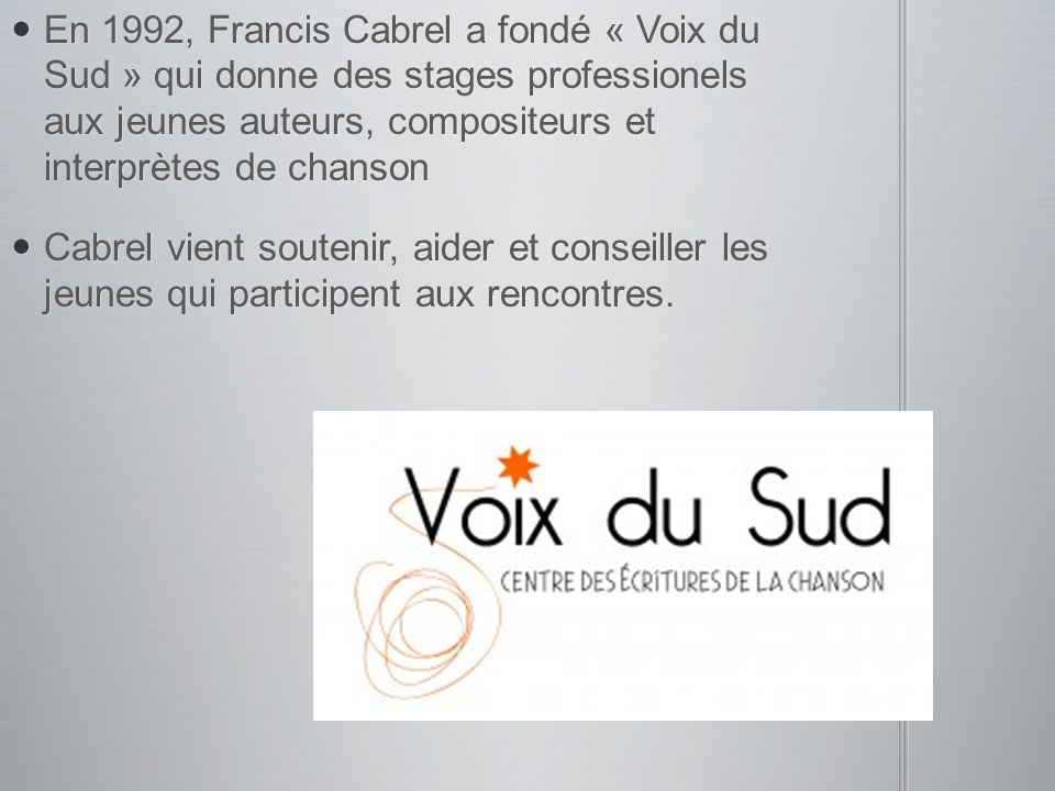 En 1992, Francis Cabrel a fondé « Voix du Sud » qui donne des stages professionels aux jeunes auteurs, compositeurs et interprètes de chanson