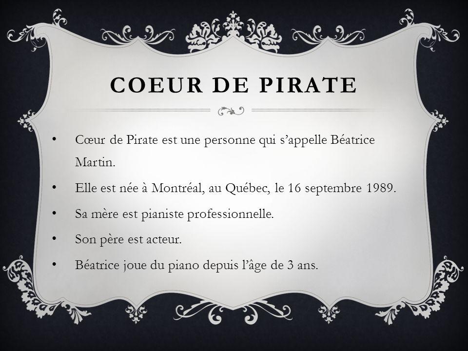 COEUR DE PIRATE Cœur de Pirate est une personne qui s'appelle Béatrice Martin. Elle est née à Montréal, au Québec, le 16 septembre 1989.