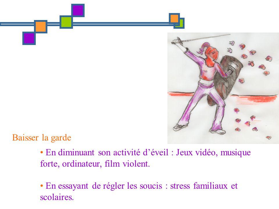 Baisser la garde En diminuant son activité d'éveil : Jeux vidéo, musique forte, ordinateur, film violent.
