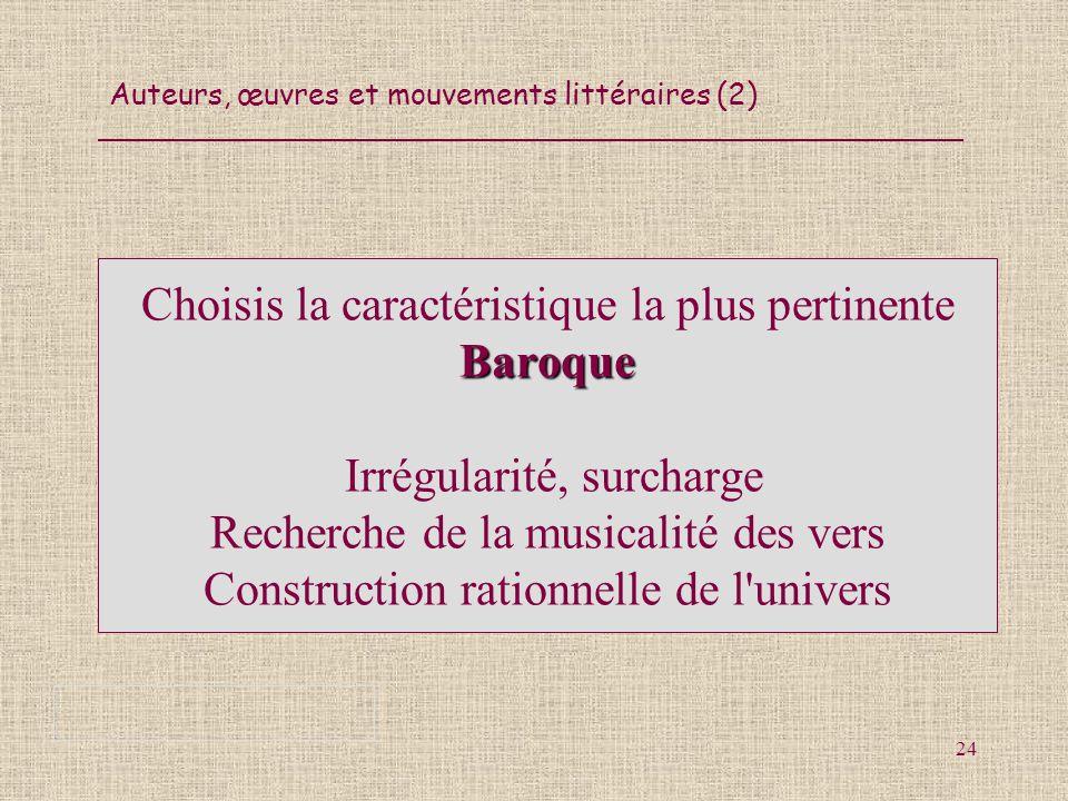 Choisis la caractéristique la plus pertinente Baroque Irrégularité, surcharge Recherche de la musicalité des vers Construction rationnelle de l univers