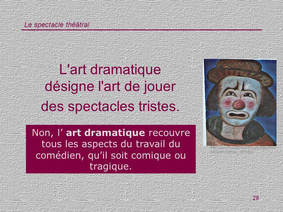 L art dramatique désigne l art de jouer des spectacles tristes.