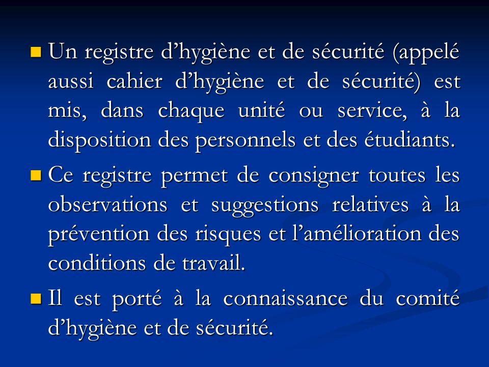 Un registre d'hygiène et de sécurité (appelé aussi cahier d'hygiène et de sécurité) est mis, dans chaque unité ou service, à la disposition des personnels et des étudiants.