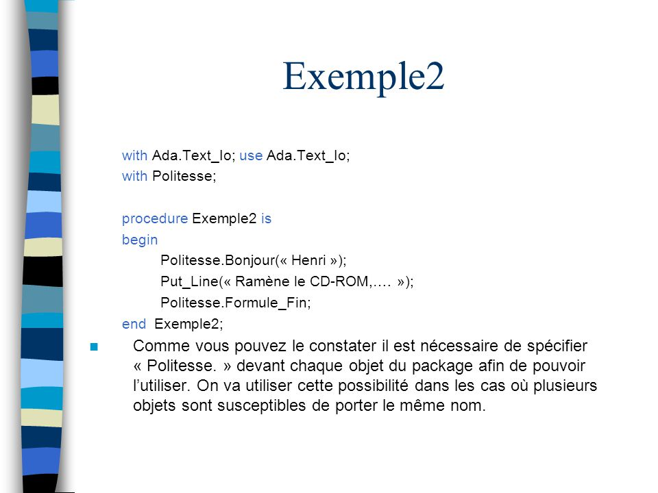 Exemple2 with Ada.Text_Io; use Ada.Text_Io; with Politesse; procedure Exemple2 is. begin. Politesse.Bonjour(« Henri »);