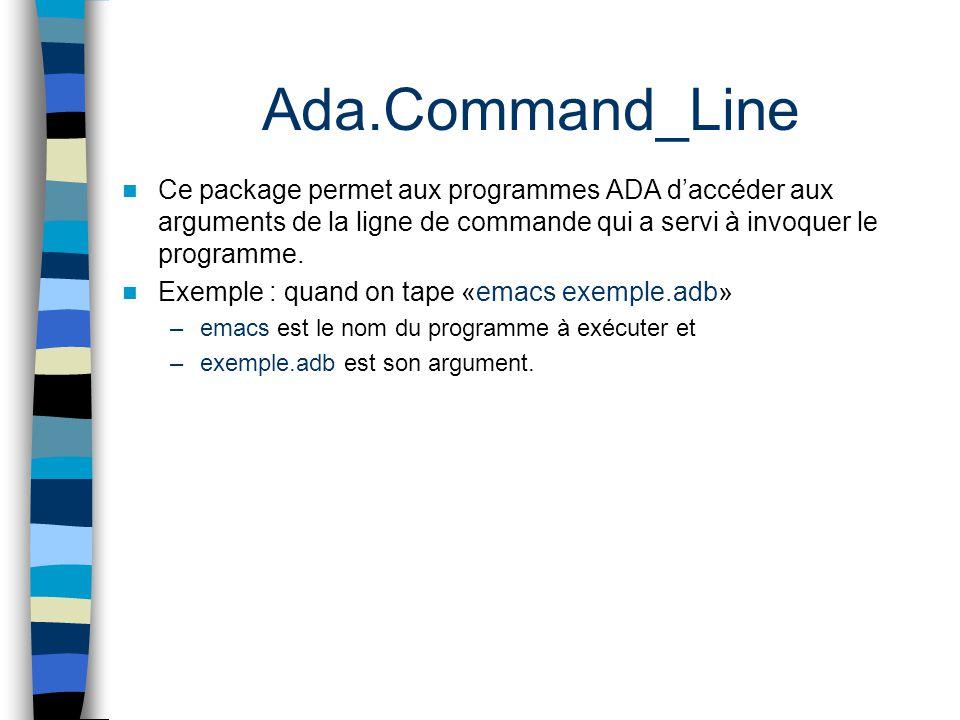 Ada.Command_Line Ce package permet aux programmes ADA d'accéder aux arguments de la ligne de commande qui a servi à invoquer le programme.