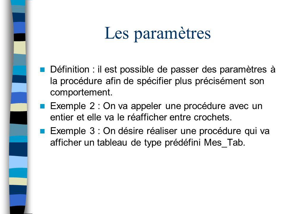 Les paramètres Définition : il est possible de passer des paramètres à la procédure afin de spécifier plus précisément son comportement.