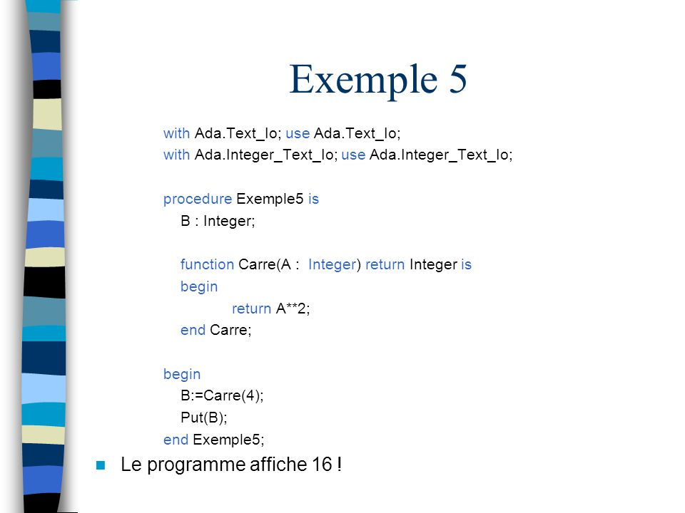 Exemple 5 Le programme affiche 16 ! with Ada.Text_Io; use Ada.Text_Io;