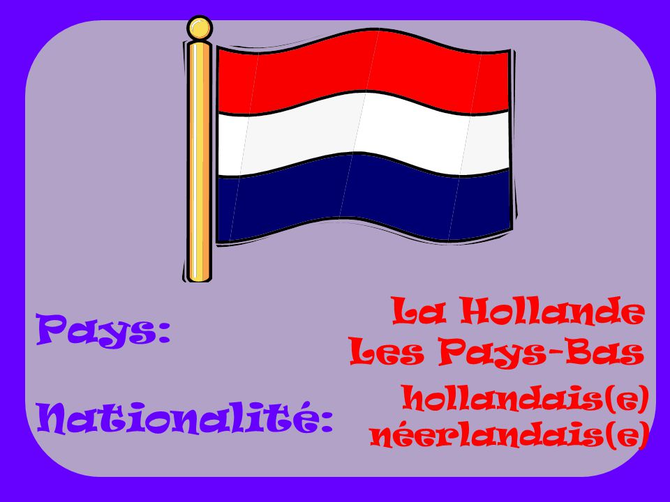 Pays: Nationalité: La Hollande Les Pays-Bas hollandais(e)