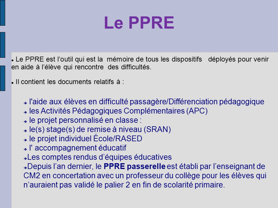 Le PPRE Le PPRE est l'outil qui est la mémoire de tous les dispositifs déployés pour venir en aide à l'élève qui rencontre des difficultés.
