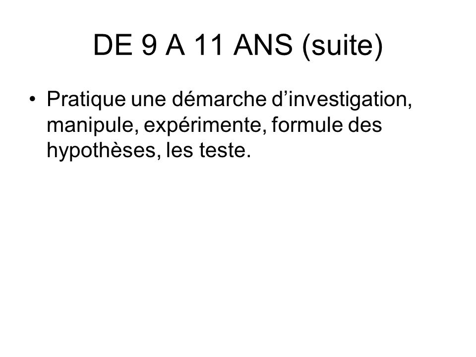 DE 9 A 11 ANS (suite) Pratique une démarche d'investigation, manipule, expérimente, formule des hypothèses, les teste.