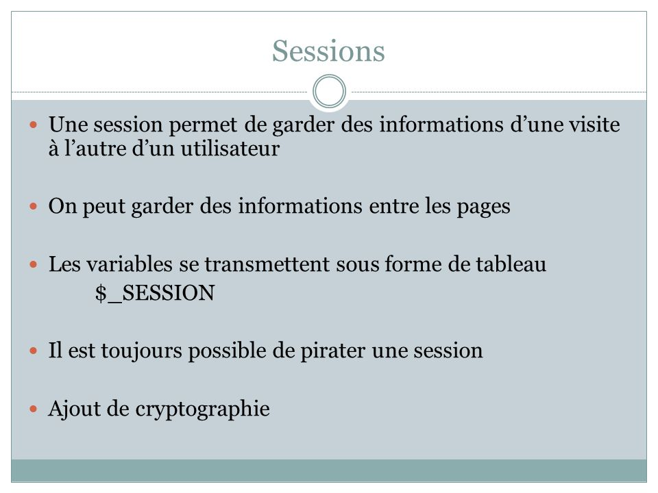 Sessions Une session permet de garder des informations d'une visite à l'autre d'un utilisateur. On peut garder des informations entre les pages.