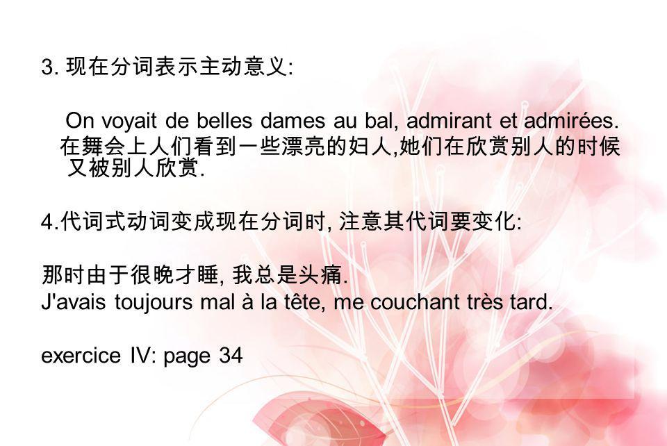 3. 现在分词表示主动意义: On voyait de belles dames au bal, admirant et admirées. 在舞会上人们看到一些漂亮的妇人,她们在欣赏别人的时候又被别人欣赏.