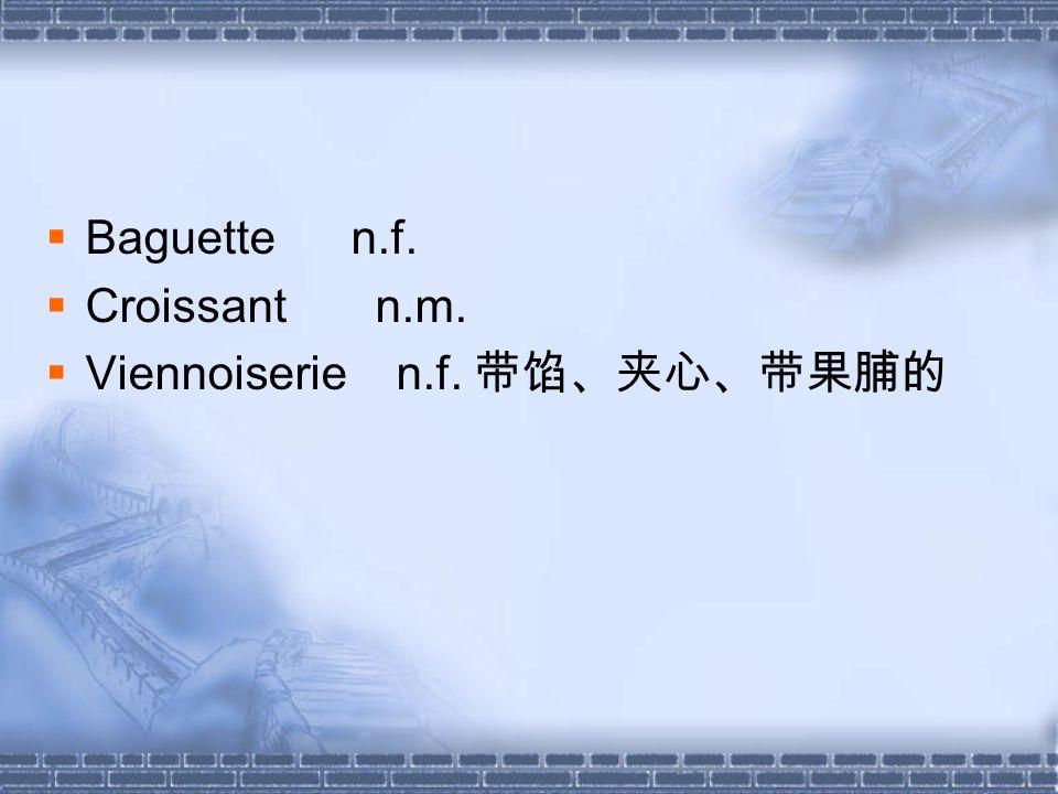 Baguette n.f. Croissant n.m. Viennoiserie n.f. 带馅、夹心、带果脯的