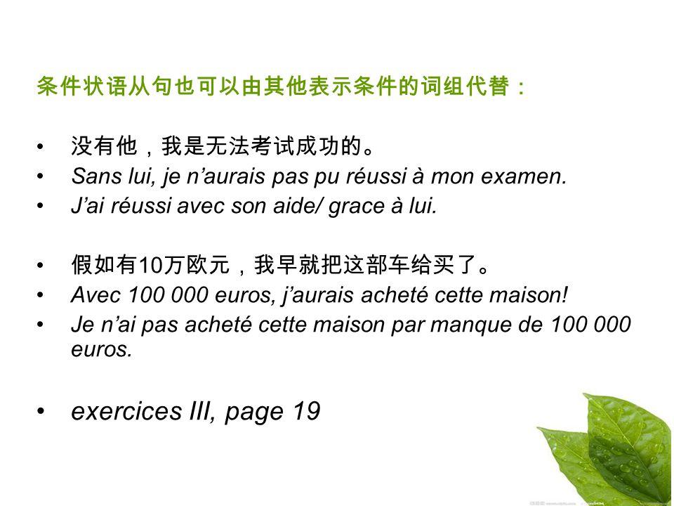 exercices III, page 19 条件状语从句也可以由其他表示条件的词组代替: 没有他,我是无法考试成功的。