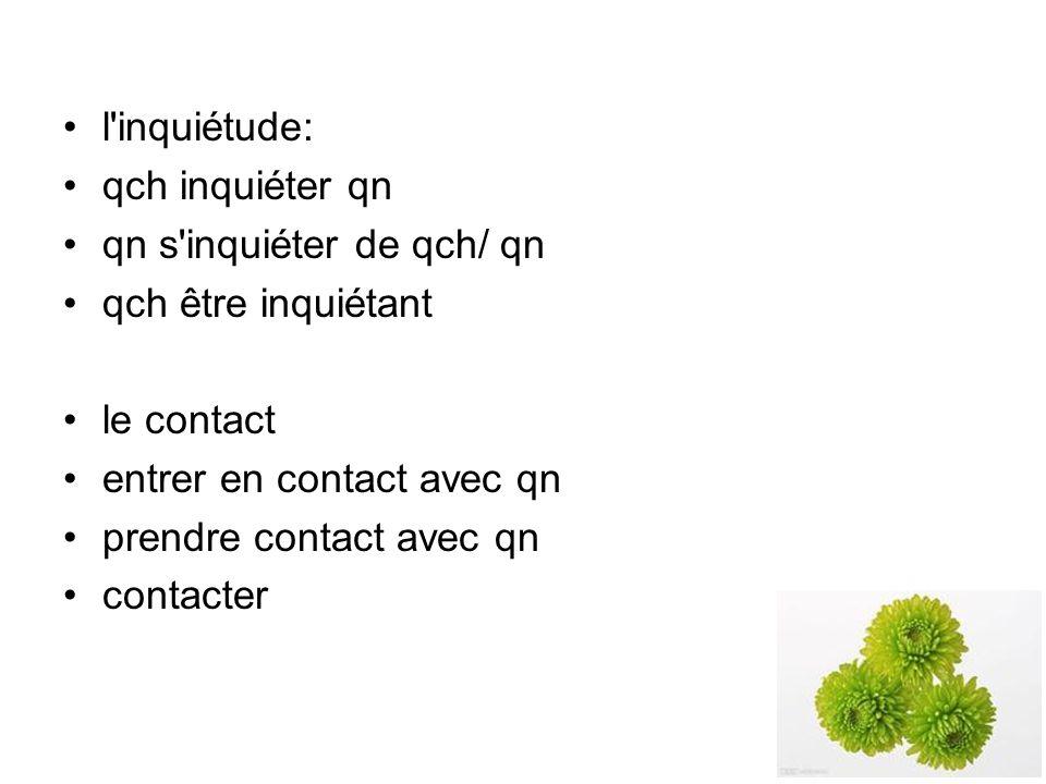 l inquiétude: qch inquiéter qn. qn s inquiéter de qch/ qn. qch être inquiétant. le contact. entrer en contact avec qn.