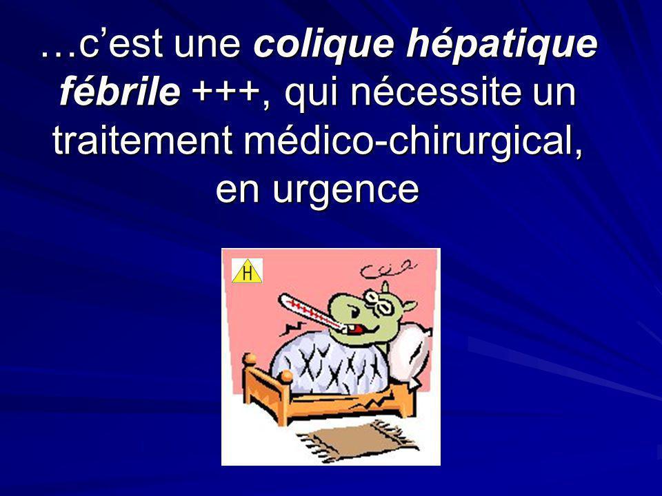 …c'est une colique hépatique fébrile +++, qui nécessite un traitement médico-chirurgical, en urgence