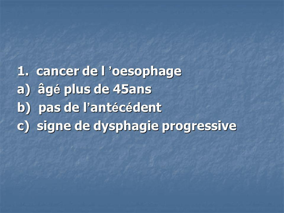 1. cancer de l 'oesophage a) âgé plus de 45ans.