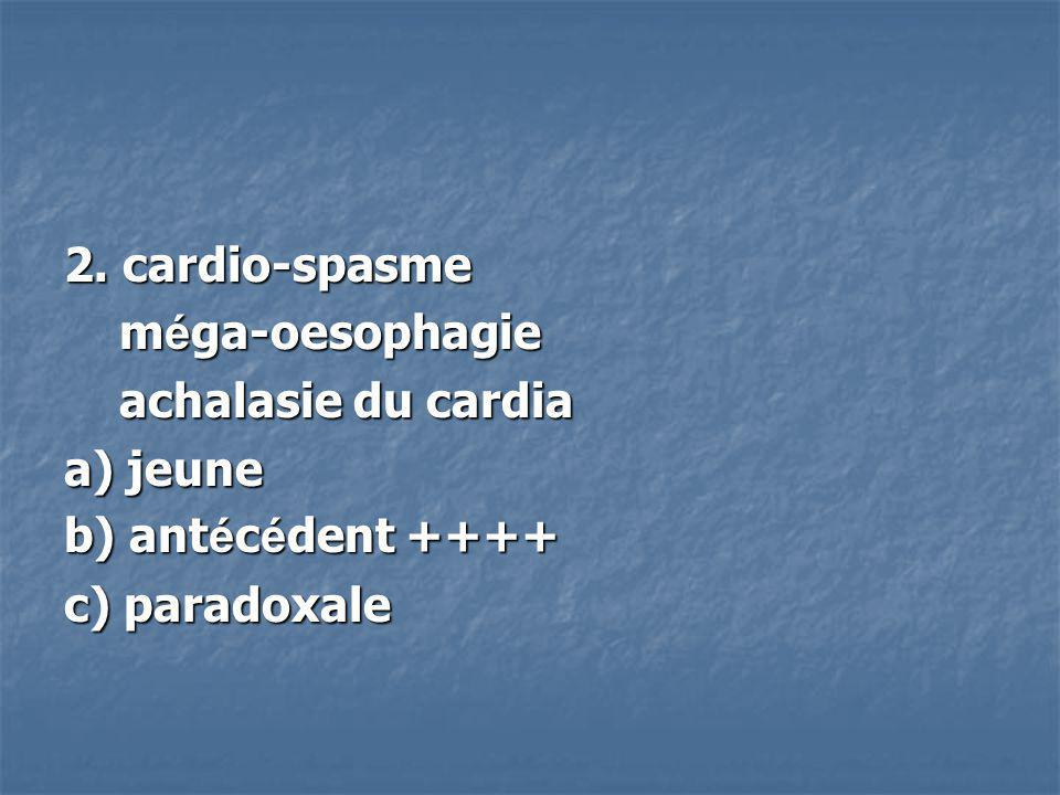 2. cardio-spasme méga-oesophagie achalasie du cardia a) jeune b) antécédent ++++ c) paradoxale