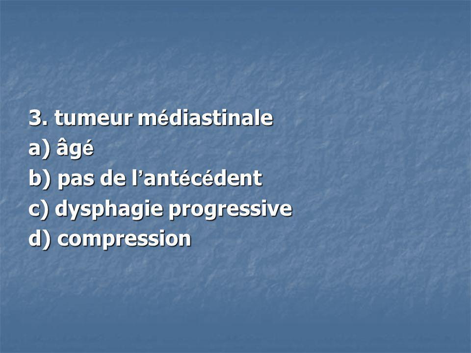 3. tumeur médiastinale a) âgé b) pas de l'antécédent c) dysphagie progressive d) compression