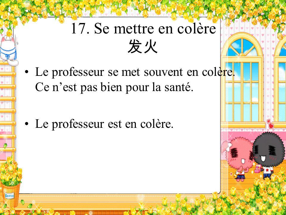 17. Se mettre en colère 发火 Le professeur se met souvent en colère. Ce n'est pas bien pour la santé.