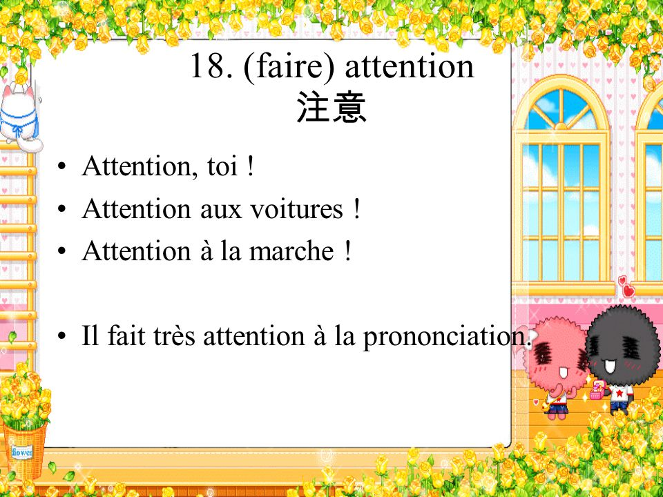 18. (faire) attention 注意 Attention, toi ! Attention aux voitures !