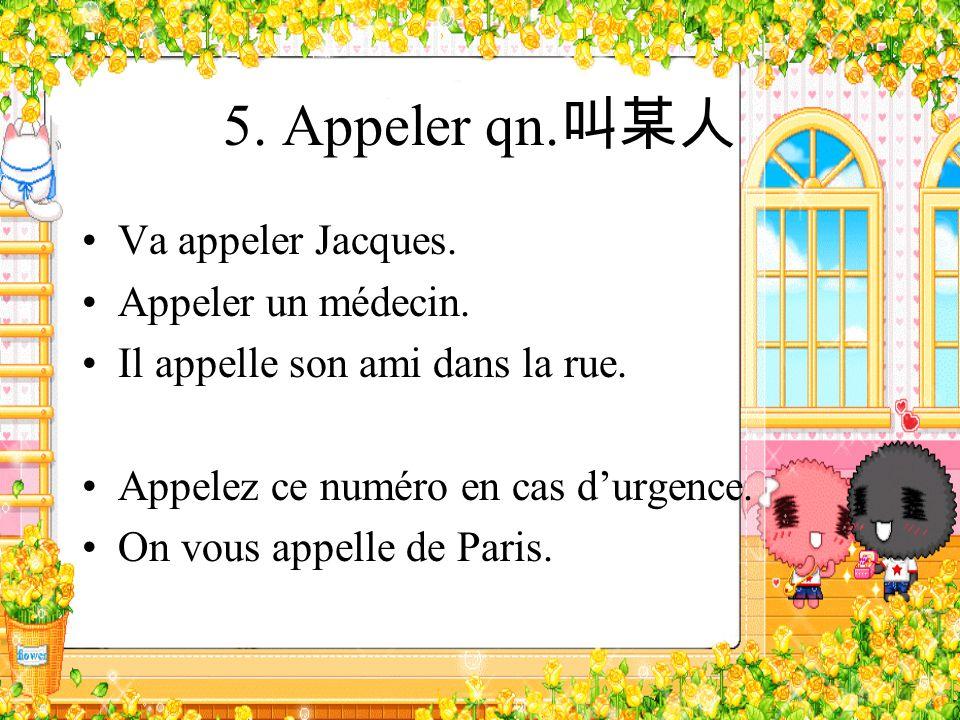 5. Appeler qn.叫某人 Va appeler Jacques. Appeler un médecin.
