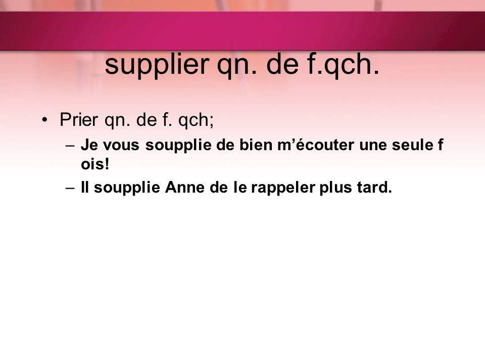 supplier qn. de f.qch. Prier qn. de f. qch;
