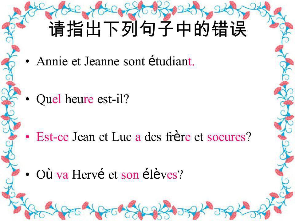 请指出下列句子中的错误 Annie et Jeanne sont étudiant. Quel heure est-il