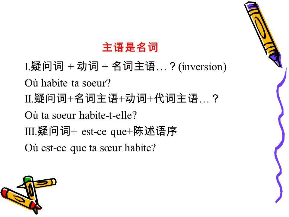 主语是名词 I.疑问词 + 动词 + 名词主语…?(inversion) Où habite ta soeur II.疑问词+名词主语+动词+代词主语…? Où ta soeur habite-t-elle