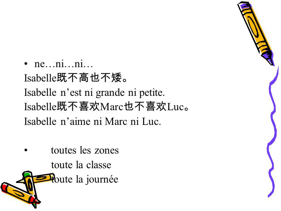 ne…ni…ni… Isabelle既不高也不矮。 Isabelle n'est ni grande ni petite. Isabelle既不喜欢Marc也不喜欢Luc。 Isabelle n'aime ni Marc ni Luc.