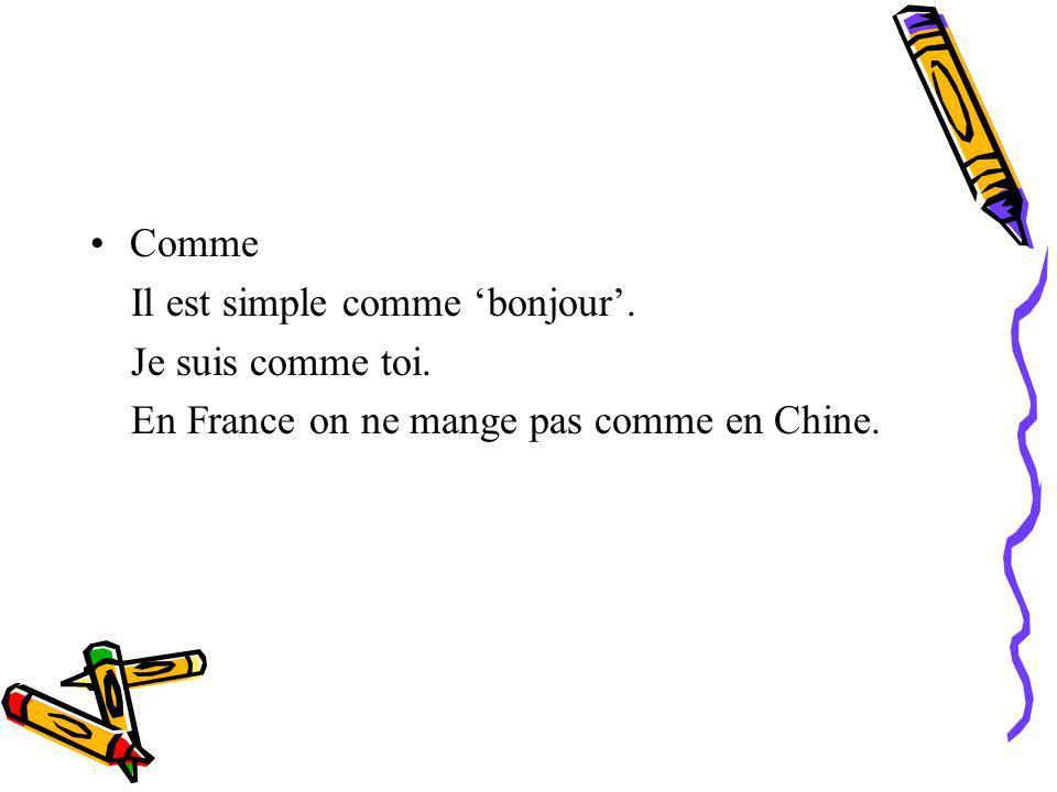 Comme Il est simple comme 'bonjour'. Je suis comme toi. En France on ne mange pas comme en Chine.