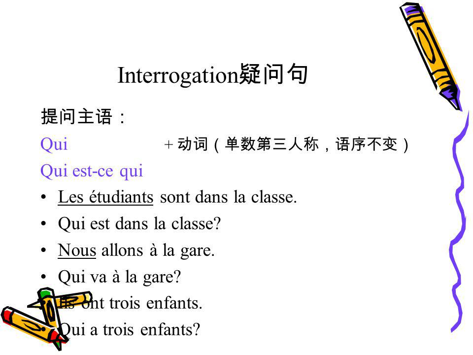 Interrogation疑问句 提问主语: Qui + 动词(单数第三人称,语序不变) Qui est-ce qui