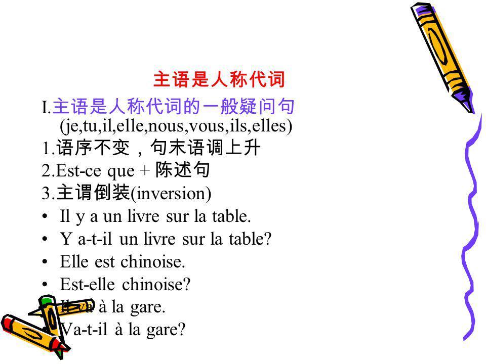 主语是人称代词 I.主语是人称代词的一般疑问句(je,tu,il,elle,nous,vous,ils,elles) 1.语序不变,句末语调上升. 2.Est-ce que + 陈述句. 3.主谓倒装(inversion)