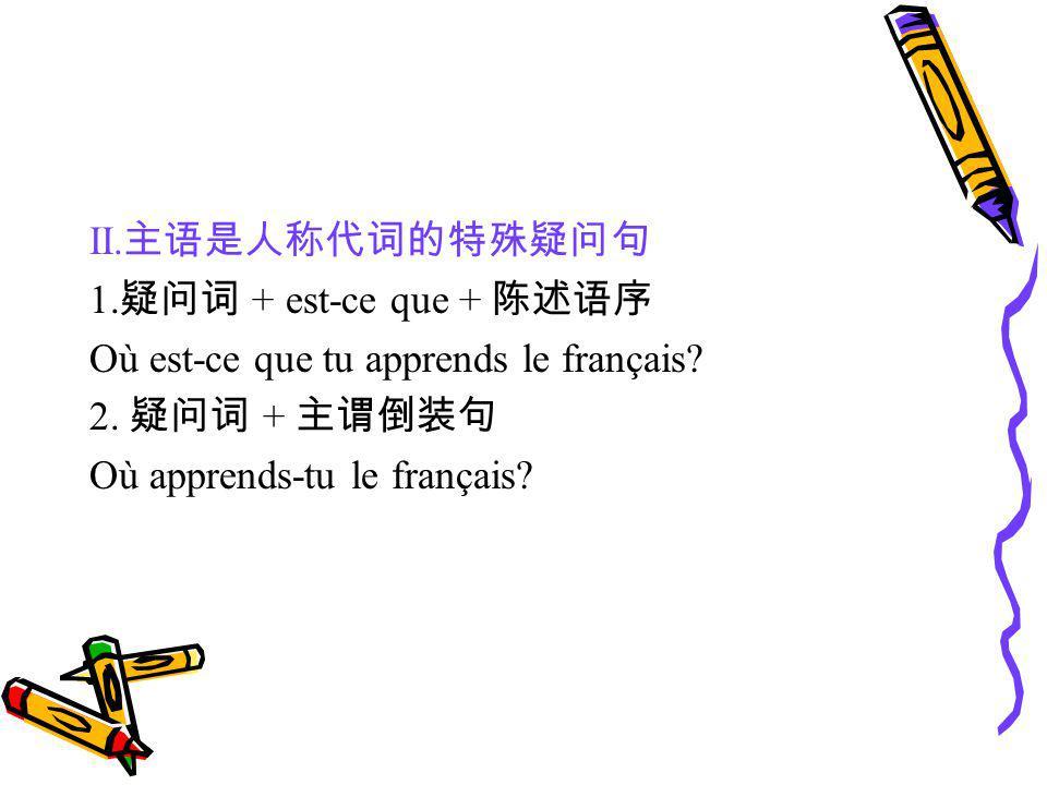 II.主语是人称代词的特殊疑问句 1.疑问词 + est-ce que + 陈述语序. Où est-ce que tu apprends le français 2. 疑问词 + 主谓倒装句.