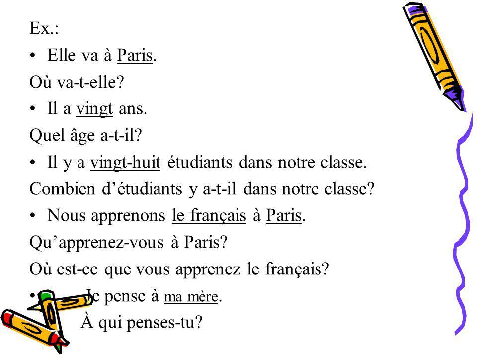 Ex.: Elle va à Paris. Où va-t-elle Il a vingt ans. Quel âge a-t-il Il y a vingt-huit étudiants dans notre classe.