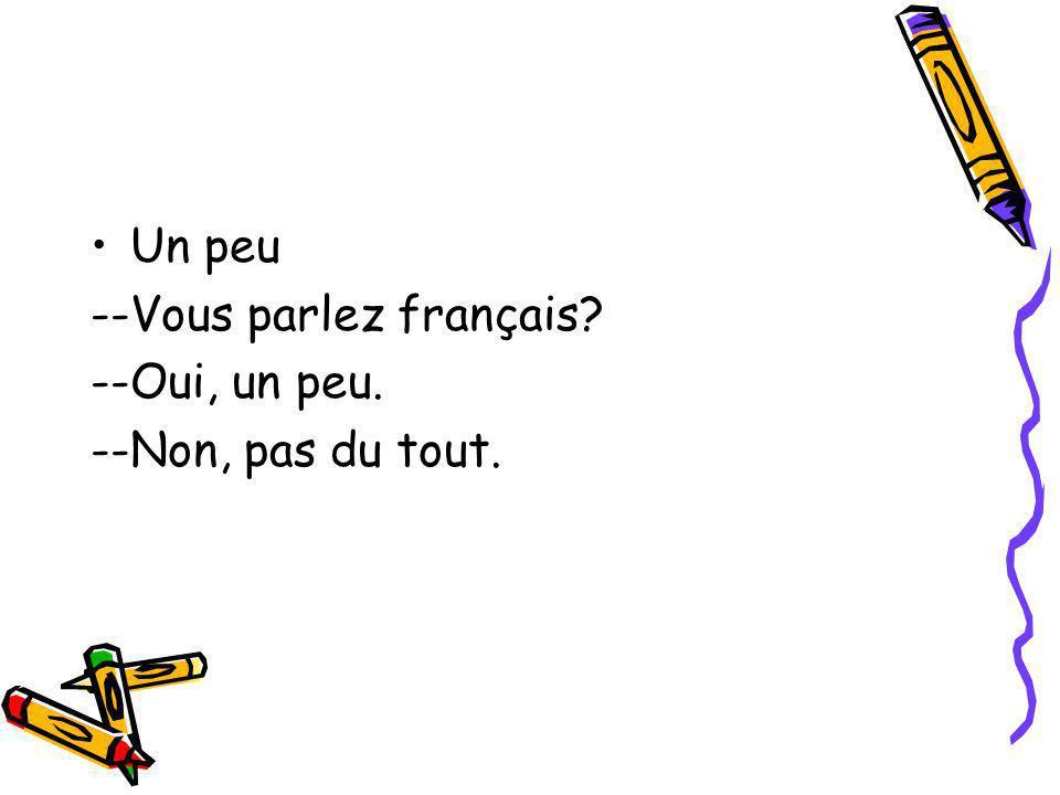 Un peu --Vous parlez français --Oui, un peu. --Non, pas du tout.