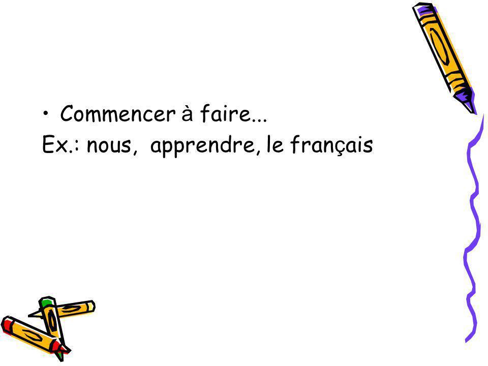 Commencer à faire... Ex.: nous, apprendre, le français