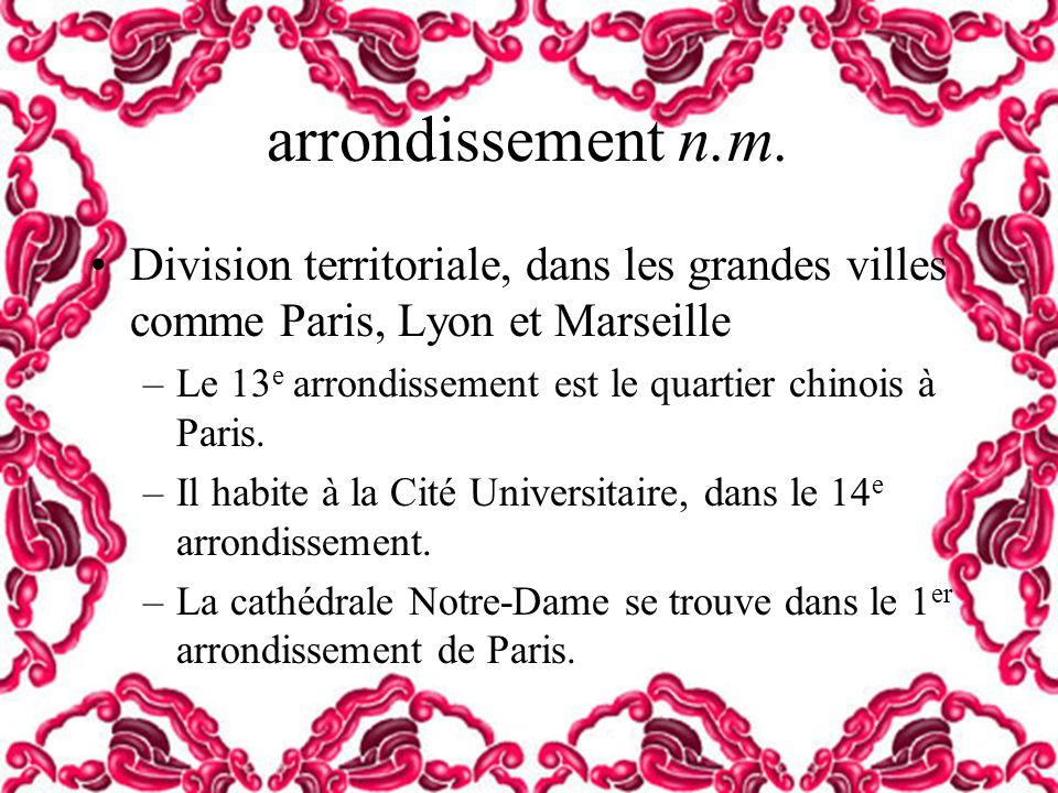 arrondissement n.m. Division territoriale, dans les grandes villes comme Paris, Lyon et Marseille.