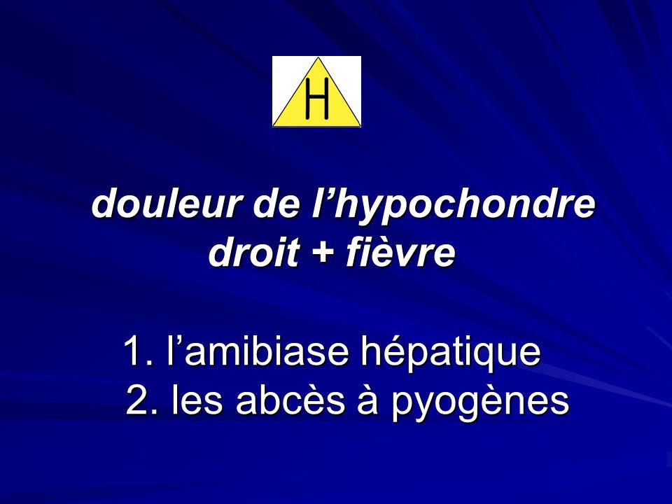douleur de l'hypochondre droit + fièvre 1. l'amibiase hépatique 2