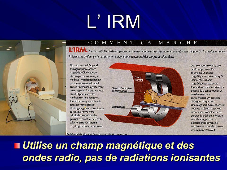 L' IRM Utilise un champ magnétique et des ondes radio, pas de radiations ionisantes