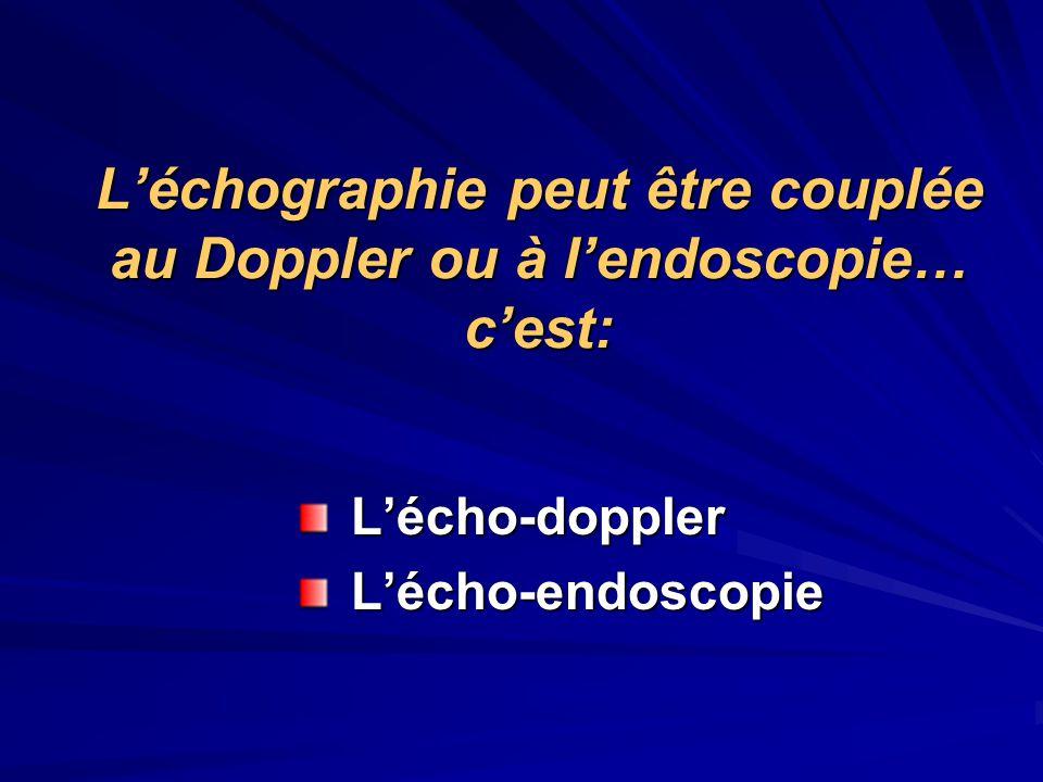 L'échographie peut être couplée au Doppler ou à l'endoscopie… c'est: