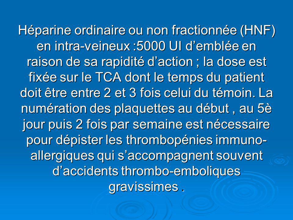 Héparine ordinaire ou non fractionnée (HNF) en intra-veineux :5000 UI d'emblée en raison de sa rapidité d'action ; la dose est fixée sur le TCA dont le temps du patient doit être entre 2 et 3 fois celui du témoin.