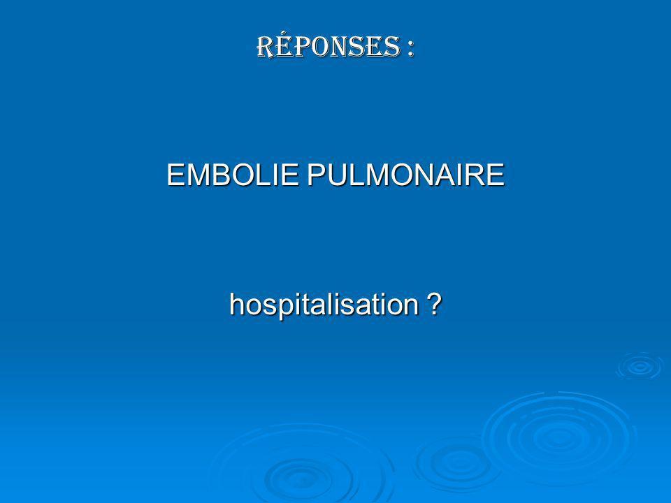 Réponses : EMBOLIE PULMONAIRE hospitalisation