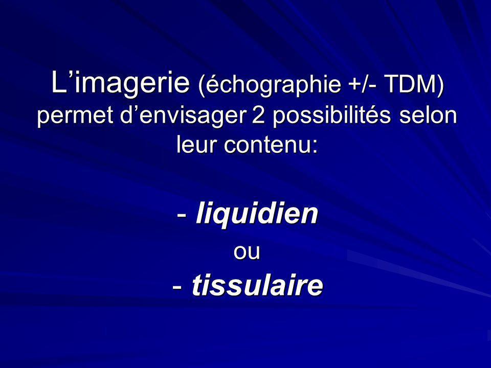 L'imagerie (échographie +/- TDM) permet d'envisager 2 possibilités selon leur contenu: - liquidien ou - tissulaire