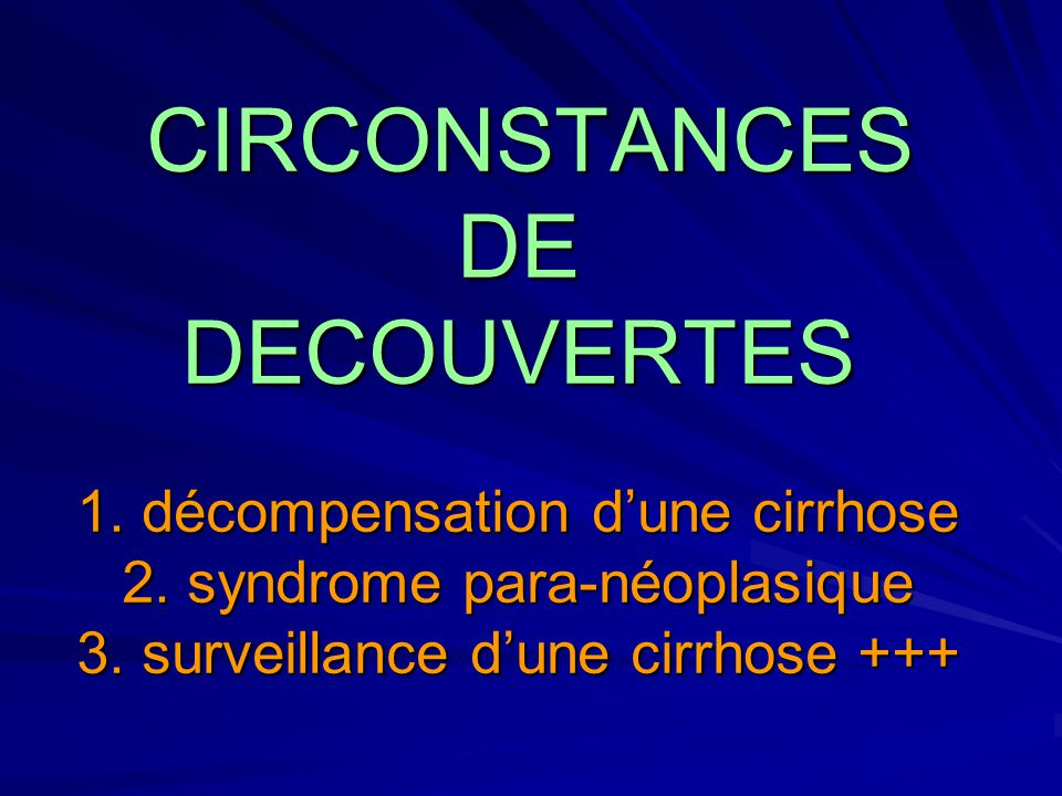 CIRCONSTANCES DE DECOUVERTES 1. décompensation d'une cirrhose 2