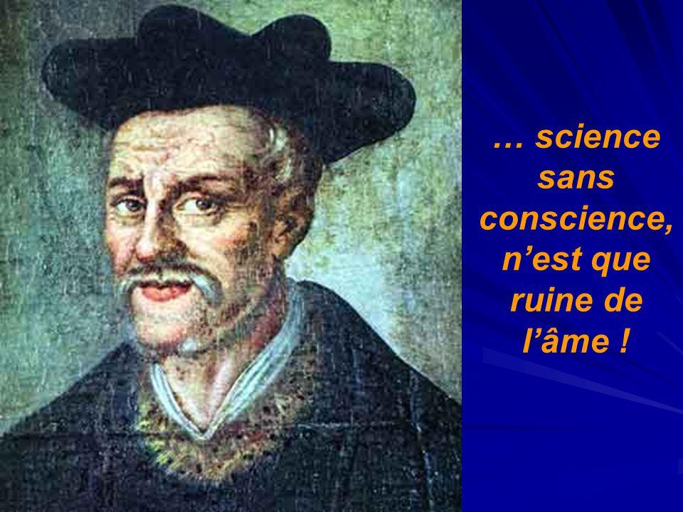 … science sans conscience, n'est que ruine de l'âme !